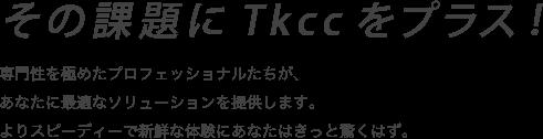 その課題にTkccをプラス! システムインテグレーションからアウトソーシングまでTkccなら課題にあわせ最適なソリューションをカスタムしベストな答えをご提案いたします。